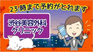 渋谷美容外科クリニックなら23時まで予約がとれます