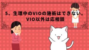 5、生理中のVIOの施術はできない。VIO以外は応相談
